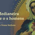 Maria é Medianeira entre Deus e os homens