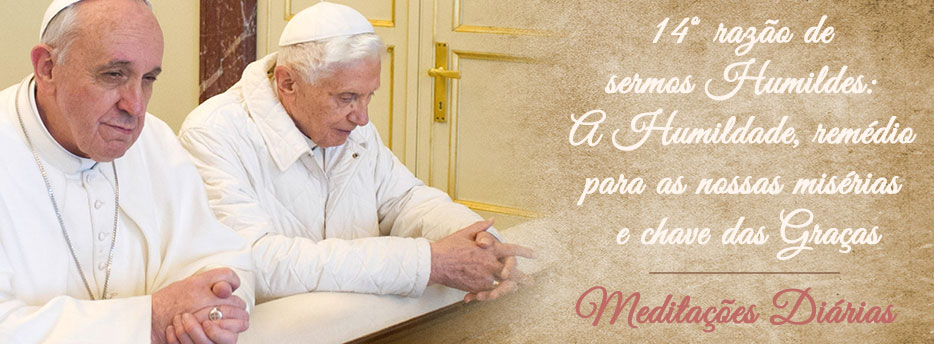 Meditação para a Duodécima Terça-feira depois de Pentecostes. Décima Quarta razão de sermos Humildes:A Humildade, remédio para as nossas misérias e chave das Graças