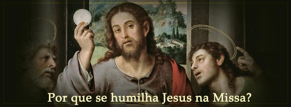 Por que se humilha Jesus na Missa?