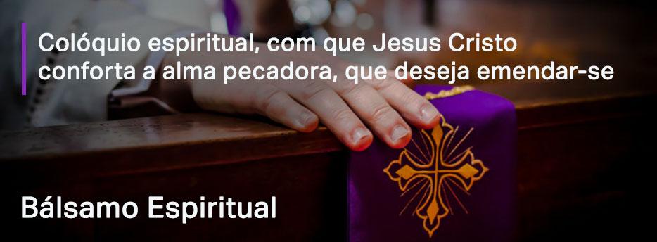 Capítulo 5. Colóquio espiritual, com que Jesus Cristo conforta a alma pecadora, que deseja emendar-se - Bálsamo Espiritual