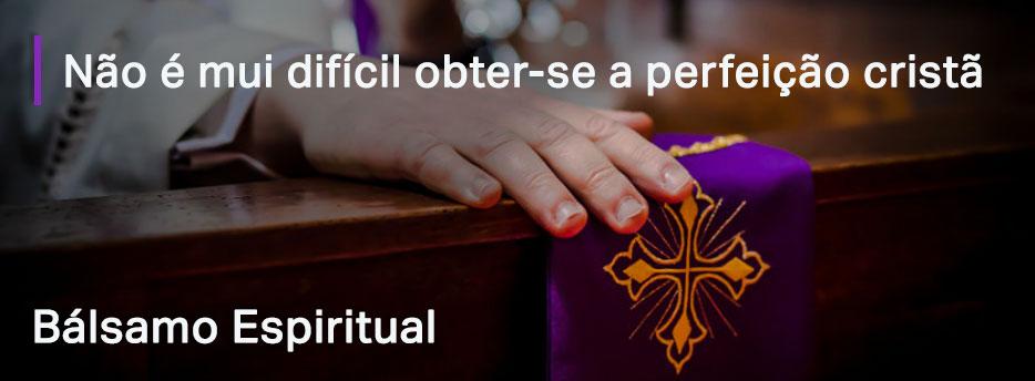 Capítulo 7. Não é mui difícil obter-se a perfeição cristã - Bálsamo Espiritual